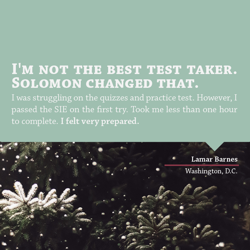 """ I'm not the best test taker. Solomon changed that. I was struggling on the quizzes and practice test. However, I passed the SIE on the first try. Took me less than one hour to complete. I felt very prepared."" - Lamar Barnes, Washington, D.C."