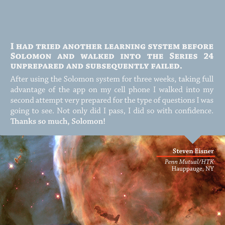 """""""I had tried another learning system before Solomon and walked into the Series 24 unprepared and subsequently failed. After using the Solomon system for three weeks, taking full advantage of the app on my cell phone I walked into my second attempt very prepared for the type of questions I was going to see. Not only did I pass, I did so with confidence. Thanks so much Solomon!"""" - Steven Eisner, Penn Mutual/HTK, Hauppauge, NY"""