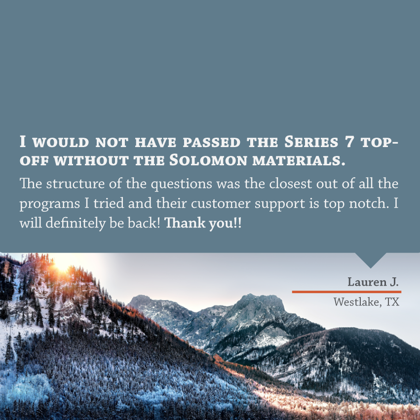 """""""I would not have passed the Series 7 top off without the Solomon materials. The structure of the questions was the closest out of all the programs I tried and their customer support is top notch. I will definitely be back! Thank you!!"""" - Lauren J, Westlake, TX"""