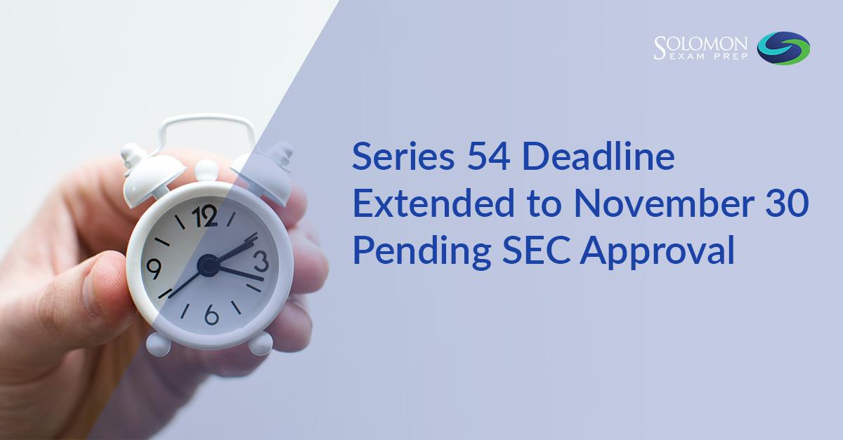 Series 54 Deadline Extended to November 30 Pending SEC Approval